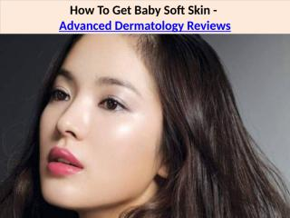 How To Get Baby Soft Skin - Advanced Dermatology Skin Care Reviews.pptx